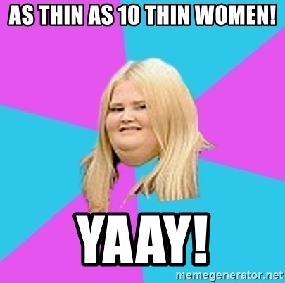 Fat Girl - as thin as 10 thin women! Yaay!