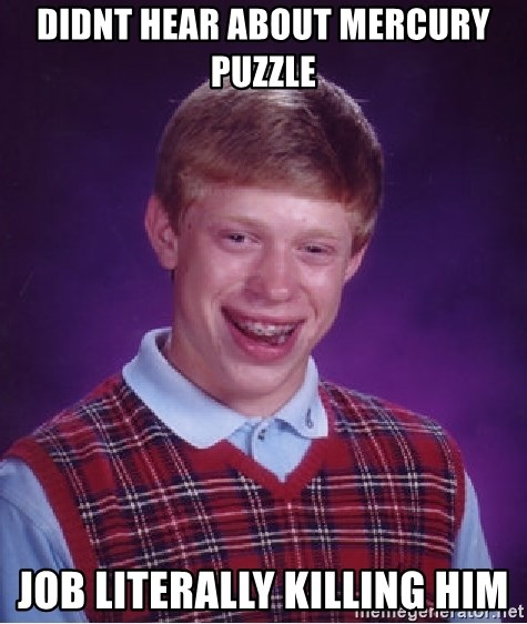 Bad Luck Brian - Didnt hear about Mercury Puzzle Job literally killing him
