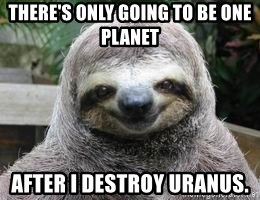 Sexual Sloth - THERE'S ONLY GOING TO BE ONE PLANET AFTER I DESTROY URANUS.
