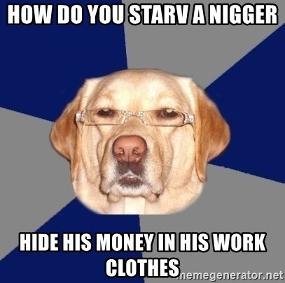 Racist Dog - HOW DO YOU STARV A NIGGER  HIDE HIS MONEY IN HIS WORK CLOTHES