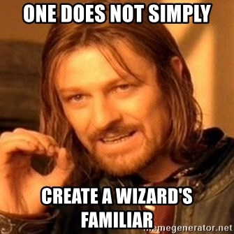 One Does Not Simply - One Does not simply Create a Wizard's Familiar