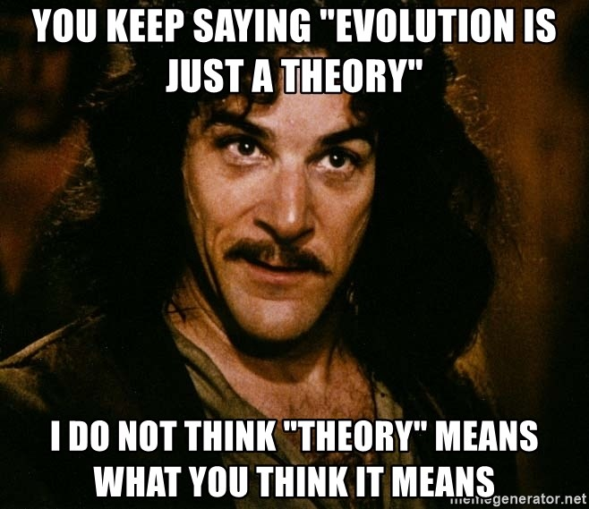 "Inigo Montoya - YOU KEEP SAYING ""EVOLUTION IS JUST A THEORY"" I DO NOT THINK ""THEORY"" MEANS WHAT YOU THINK IT MEANS"
