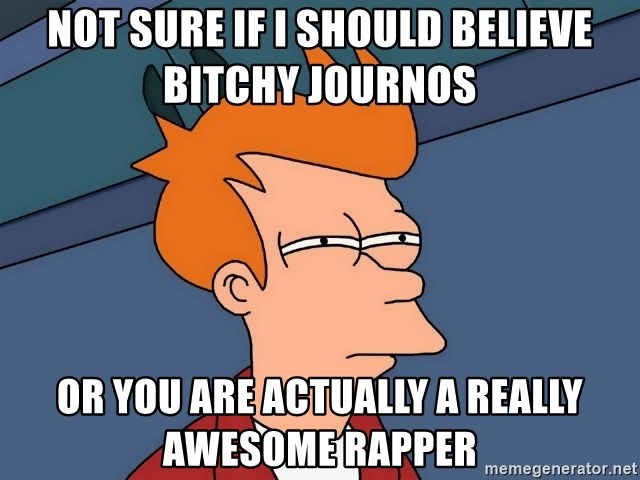 Futurama Fry - Not sure if I should believe Bitchy Journos  Or you are actually a really awesome rapper