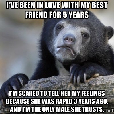 Confession Bear - I've been in love with my best friend for 5 years I'm scared to tell her my feelings because she was raped 3 years ago, and I'm the only male she trusts.