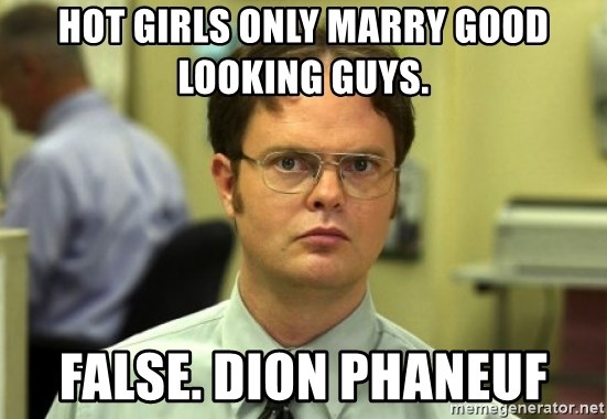 Dwight Meme - hot girls only marry good looking guys. false. dion phaneuf