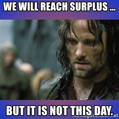 but it is not this day - WE WILL REACH SURPLUS ... BUT IT IS NOT THIS DAY.