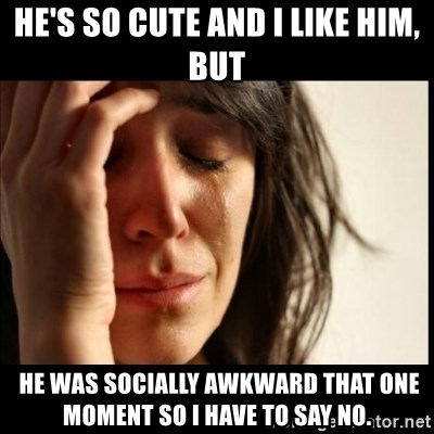 First World Problems - he's so cute and I like him, but  he was socially AWKWARD that one moment so I have to say no.