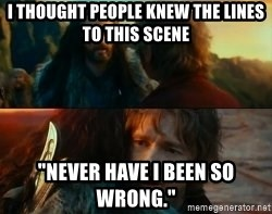 "Never Have I Been So Wrong - I thought people knew the lines to this scene ""Never have i been so wrong."""