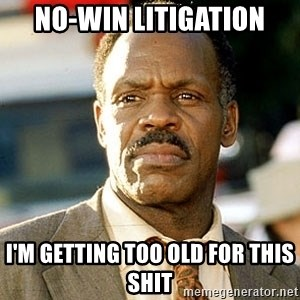 I'm Getting Too Old For This Shit - No-win Litigation i'm getting too old for this shit