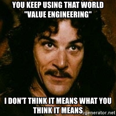 """You keep using that word, I don't think it means what you think it means - you keep using that world """"value engineering"""" I don't think it means what you think it means"""