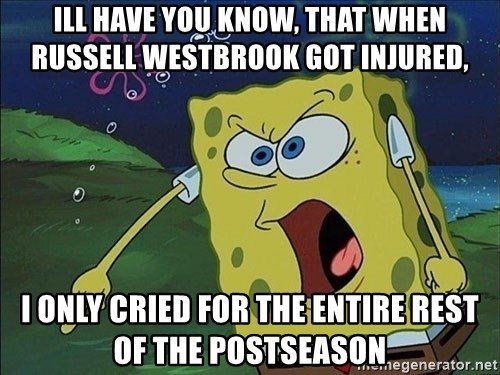 Spongebob Rage - Ill have you know, that when russelL westbrook got injured, i only cried for the entire rest of the postseason