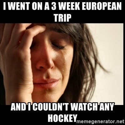 First World Problems - I went on a 3 week European trip And I couldn't watch any hockeY