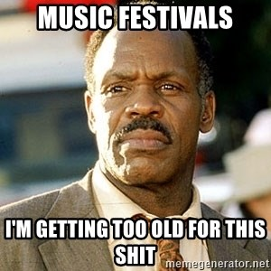 I'm Getting Too Old For This Shit - Music Festivals I'm getting too old for this shit
