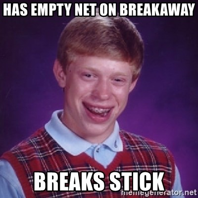 Bad Luck Brian - HAS EMPTY NET ON BREAKAWAY BREAKS STICK