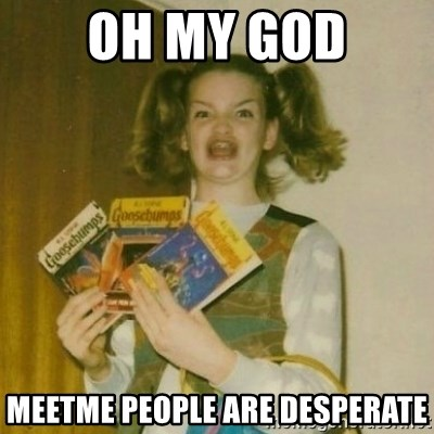 oh mer gerd - OH MY GOD MEETME PEOPLE ARE DESPERATE