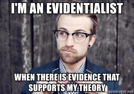 Scumbag Analytic Philosopher - I'M AN EVIDENTIALIST WHEN THERE IS EVIDENCE THAT SUPPORTS MY THEORY