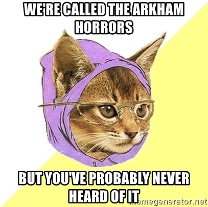 Hipster Kitty - We're Called the Arkham Horrors But you've probably never heard of it