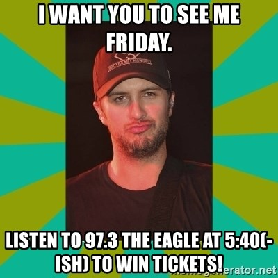 Luke Bryan - I Want YOU to see me friday. listen to 97.3 the eagle at 5:40(-ish) to win tickets!
