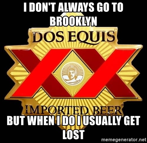 Dos Equis - I don't always go to brooklyn but when i do i usually get lost