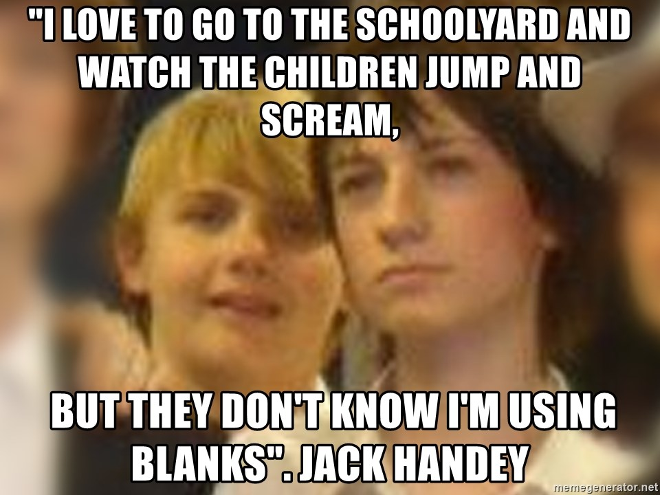 """Thoughtful Child - """"I love to go to the schoolyard and watch the children jump and scream,  BUT THEY DON'T KNOW I'M USING BLANKS"""". Jack handey"""