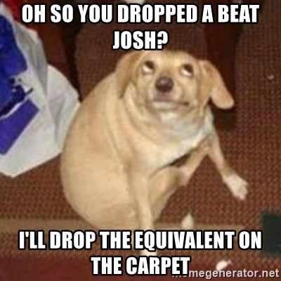 Oh You Dog - Oh so you dropped a beat Josh? I'll drop the equivalent on the carpet
