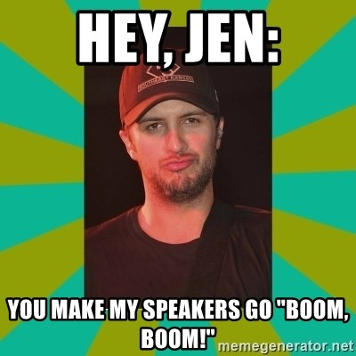 "Luke Bryan - hey, jen: you make my speakers go ""boom, boom!"""