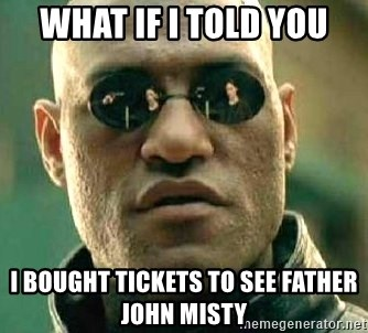 What if I told you / Matrix Morpheus - what if i told you i bought tickets to see father john misty