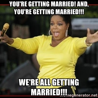 Overly-Excited Oprah!!!  - YOU'RE GETTING MARRIED! And, YOU'RE getting Married!!! We're ALL getting MARRIED!!!