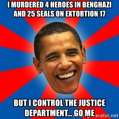 I murdered 4 heroes in benghazi and 25 Seals on Extortion 17