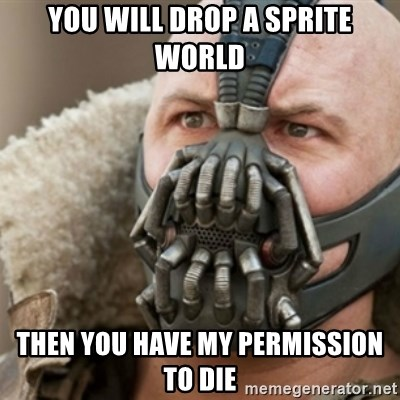 Bane - you will drop a sprite world then you have my permission to die