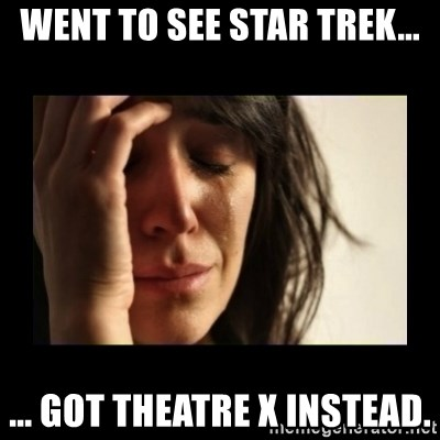 todays problem crying woman - went to see Star Trek... ... Got Theatre X instead.