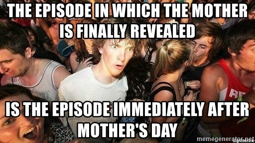 -Sudden Clarity Clarence - the episode in which the mother is finally revealed is the episode immediately after mother's day
