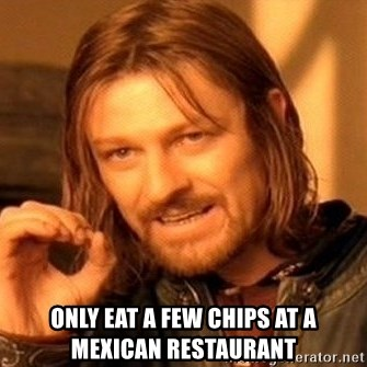 One Does Not Simply -  only eat a few chips at a mexican restaurant