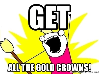 X ALL THE THINGS - get all the gold crowns!