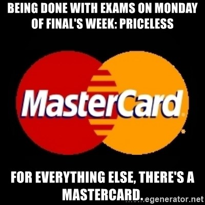 mastercard - being done with exams on monday of final's week: priceless for everything else, there's a mastercard.