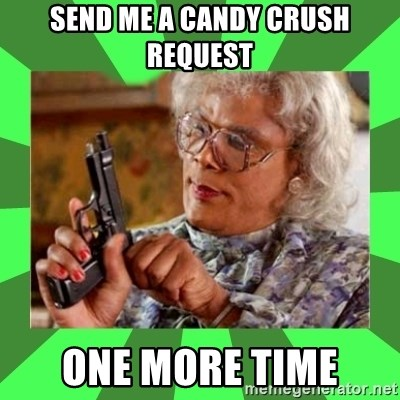 Madea - send me a candy crush request one more time