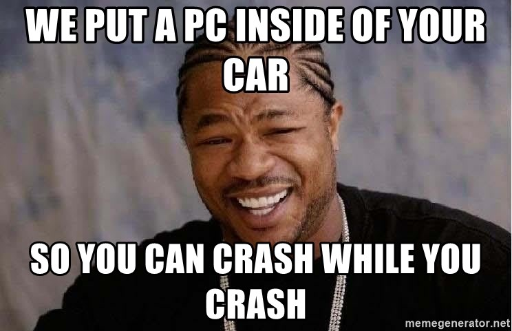 Yo Dawg - we put a pc inside of your car so you can crash while you crash