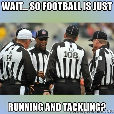 NFL Ref Meeting - WAIT... SO FOOTBALL IS JUST RUNNING AND TACKLING?