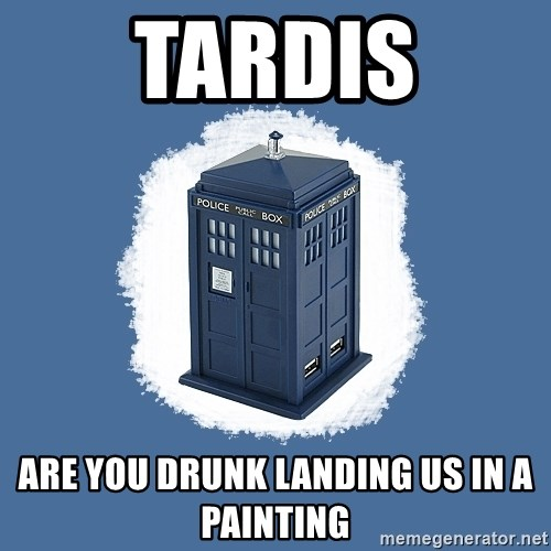 Dr Who - TARDIS ARE YOU DRUNK LANDING US IN A PAINTING