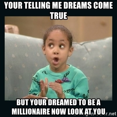 Raven Symone - YOUR TELLING ME DREAMS COME TRUE BUT YOUR DREAMED TO BE A MILLIONAIRE NOW LOOK AT YOU
