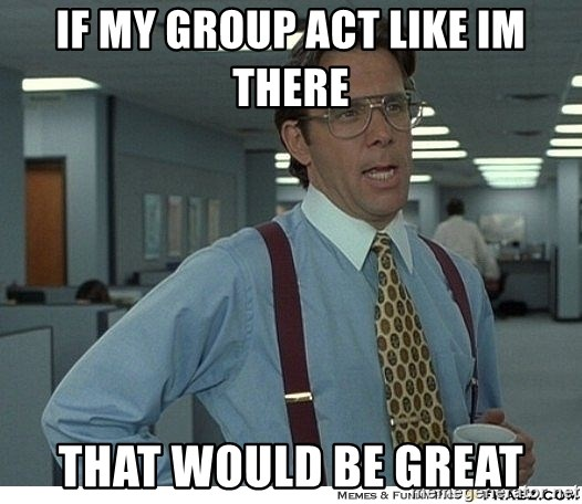 That would be great - if my group act like im there that would be great