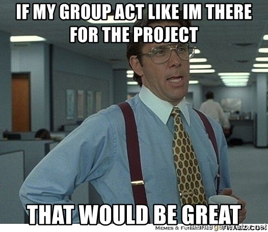 That would be great - IF MY GROUP ACT LIKE IM THERE FOR THE project THAT WOULD BE GREAT