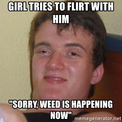 "Really Stoned Guy - girl tries to flirt with him ""SORRY, WEED IS HAPPENING NOW"""