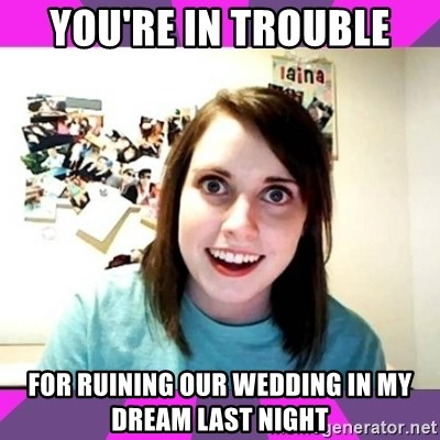 crazy girlfriend meme heh - You're in trouble for ruining our wedding in my dream last night
