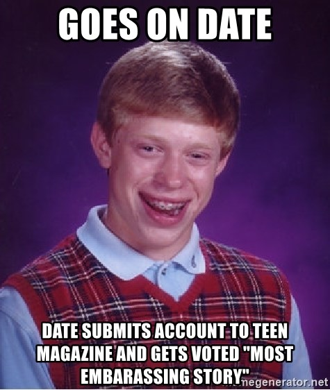 """Bad Luck Brian - GOES ON DATE DATE SUBMITS ACCOUNT TO TEEN MAGAZINE AND GETS VOTED """"MOST EMBARASSING STORY"""""""