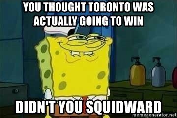 Spongebob - You thought Toronto was actually going to win Didn't you squidward