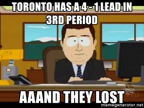 south park aand it's gone - Toronto has a 4 - 1 lead in 3rd period AaaNd they lOst