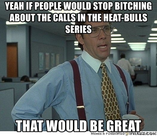 That would be great - Yeah if people would stop bitching about the calls in the heat-bulls series that would be great