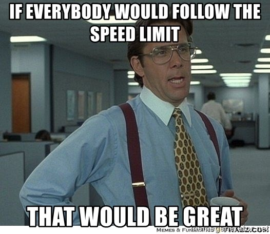That would be great - if everybody would follow the speed limit that would be great