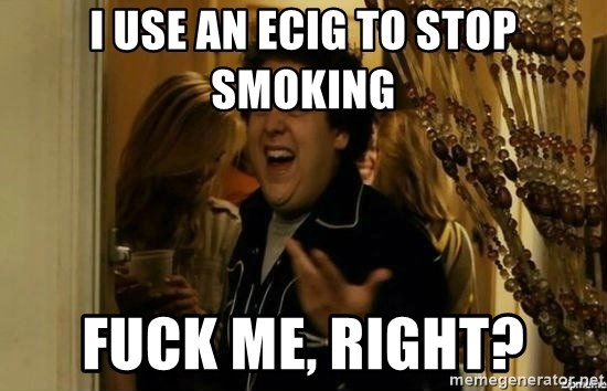 Fuck me right - I use an ecig to stop smoking fuck me, right?